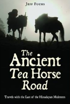 Fuchs, Jeff, The Ancient Tea Horse Road: Travels With the Last of the Himalayan Muleteers